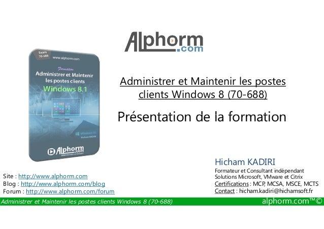 Administrer et Maintenir les postes  clients Windows 8 (70-688)  Présentation de la formation  Site : http://www.alphorm.c...