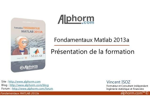 Fondamentaux Matlab 2013a Présentation de la formation Fondamentaux MATLAB 2013a alphorm.com™© Site : http://www.alphorm.c...