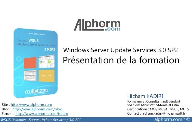 Windows Server Update Services 3.0 SP2  Présentation de la formation  Site : http://www.alphorm.com  Blog : http://www.alp...