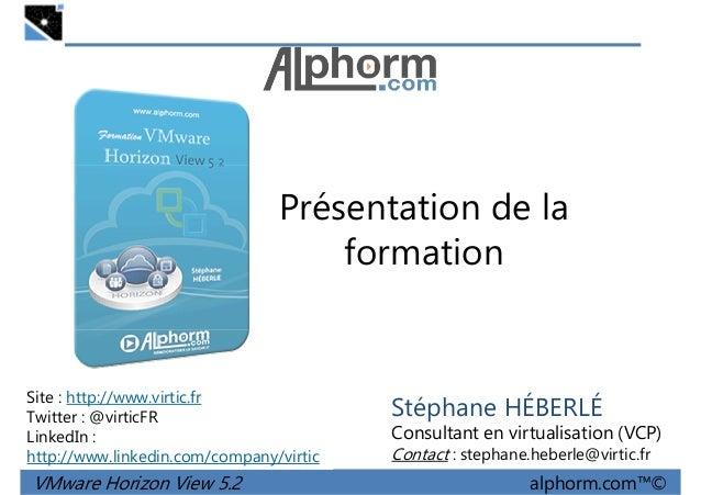 Présentation de la formation VMware Horizon View 5.2 alphorm.com™© Site : http://www.virtic.fr Twitter : @virticFR LinkedI...