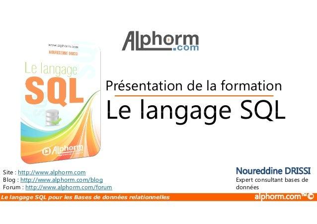 Présentation de la formation  Le langage SQL  Site : http://www.alphorm.com  Blog : http://www.alphorm.com/blog  Forum : h...