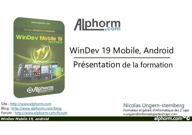 WinDev 19 Mobile, Android  Présentation de la formation  Site : http://www.alphorm.com  Blog : http://www.alphorm.com/blog...