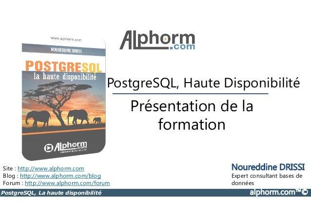 PostgreSQL, Haute Disponibilité  Présentation de la  Site : http://www.alphorm.com  Blog : http://www.alphorm.com/blog  Fo...