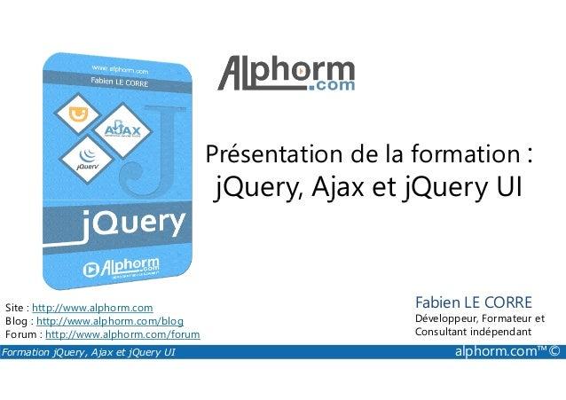 Présentation de la formation : jQuery, Ajax et jQuery UI Formation jQuery, Ajax et jQuery UI alphorm.com™© Site : http://w...