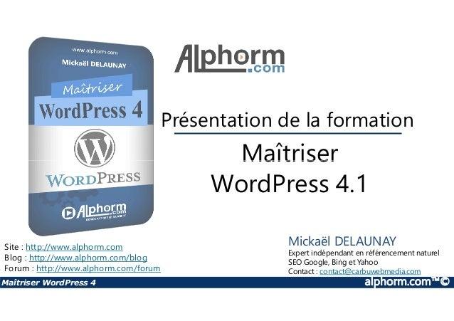 Maîtriser Présentation de la formation Maîtriser WordPress 4 alphorm.com™© Maîtriser WordPress 4.1 Site : http://www.alpho...