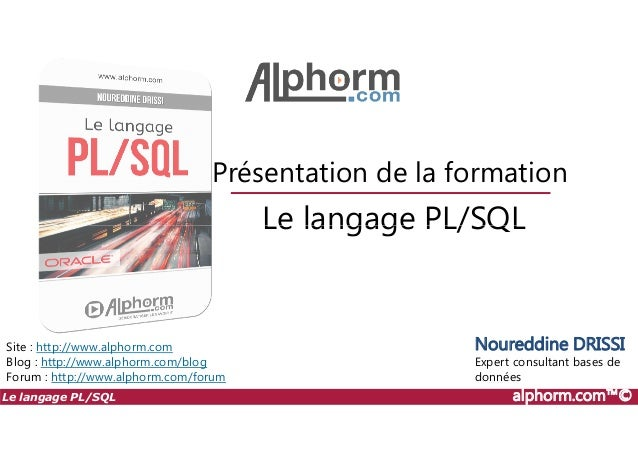 Le langage PL/SQL Présentation de la formation Le langage PL/SQL alphorm.com™© Site : http://www.alphorm.com Blog : http:/...