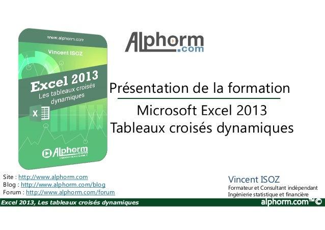 Présentation de la formation Microsoft Excel 2013 Excel 2013, Les tableaux croisés dynamiques alphorm.com™© Site : http://...