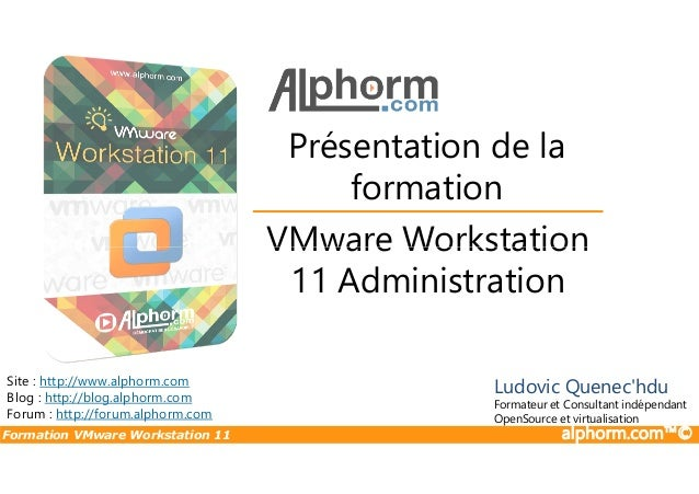 VMware Workstation Présentation de la formation Formation VMware Workstation 11 alphorm.com™© VMware Workstation 11 Admini...