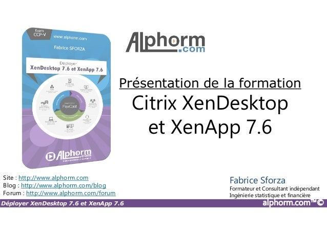 Présentation de la formation Citrix XenDesktop et XenApp 7.6 Déployer XenDesktop 7.6 et XenApp 7.6 alphorm.com™© Site : ht...