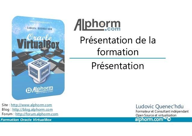 Présentation Présentation de la formation Formation Oracle VirtualBox alphorm.com™© Présentation Site : http://www.alphorm...