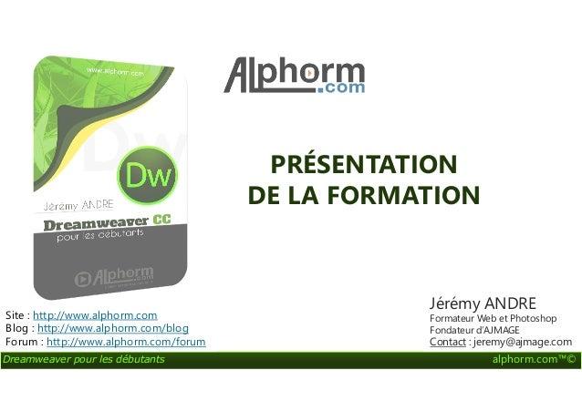 PRÉSENTATION DE LA FORMATION Dreamweaver pour les débutants alphorm.com™© DE LA FORMATION Site : http://www.alphorm.com Bl...