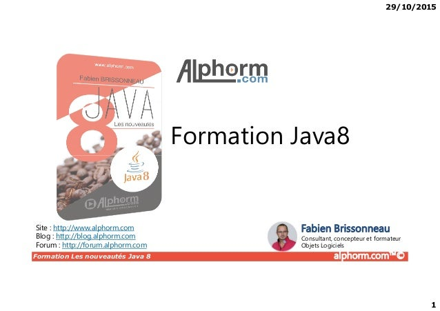 29/10/2015 1 Formation Java8 Formation Les nouveautés Java 8 alphorm.com™© Site : http://www.alphorm.com Blog : http://blo...
