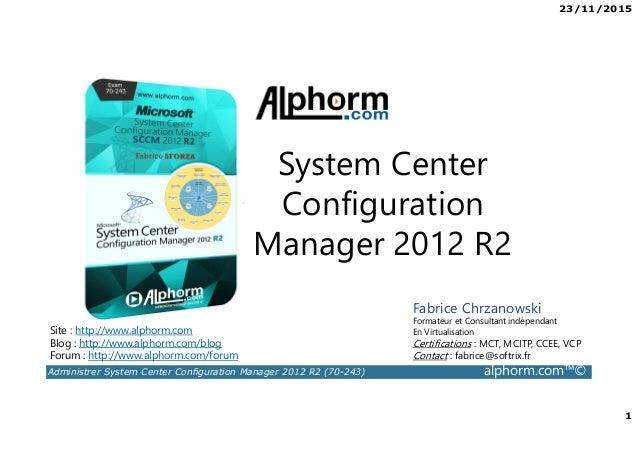 23/11/2015 1 Administrer System Center Configuration Manager 2012 R2 (70-243) alphorm.com™© Site : http://www.alphorm.com ...
