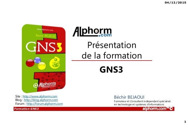 04/12/2015 1 Formation GNS3 alphorm.com™© Présentation de la formation GNS3 Béchir BEJAOUI Formateur et Consultant indépen...