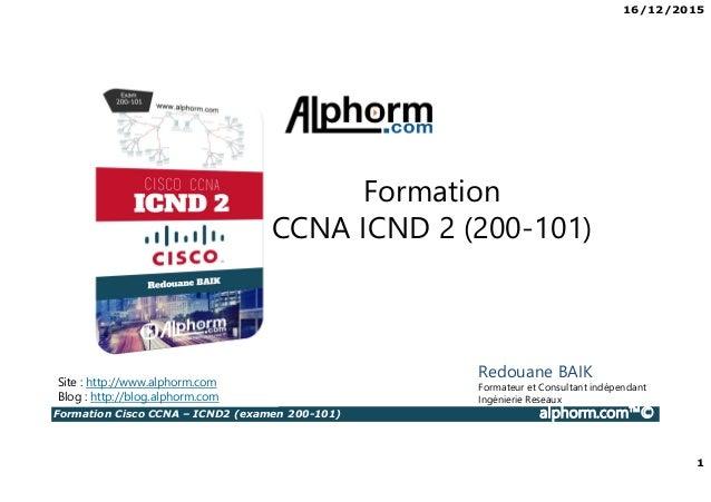 16/12/2015 1 Formation Cisco CCNA – ICND2 (examen 200-101) alphorm.com™© Redouane BAIK Formateur et Consultant indépendant...
