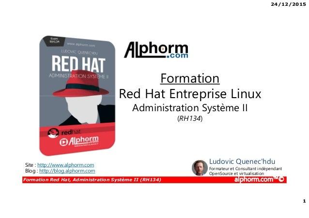 24/12/2015 1 Formation Red Hat, Administration Système II (RH134) alphorm.com™© Site : http://www.alphorm.com Blog : http:...