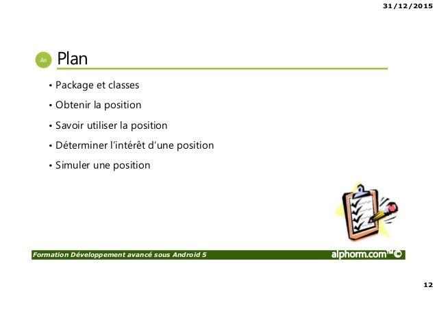 31/12/2015 12 Formation Développement avancé sous Android 5 alphorm.com™© Plan • Package et classes • Obtenir la position ...