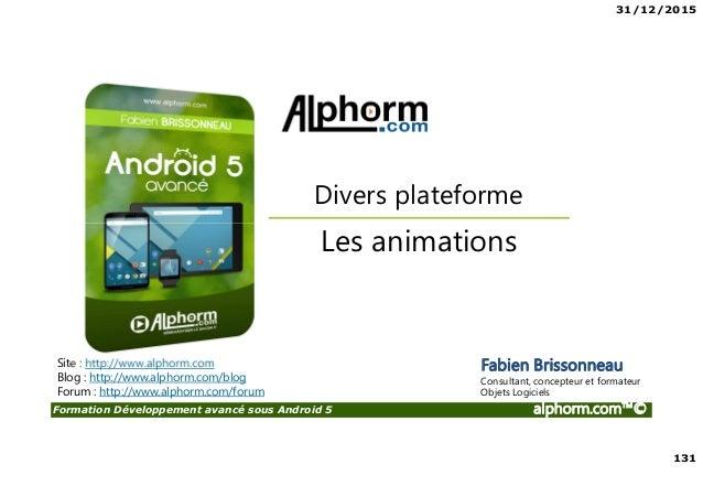 31/12/2015 131 Formation Développement avancé sous Android 5 alphorm.com™© Site : http://www.alphorm.com Blog : http://www...