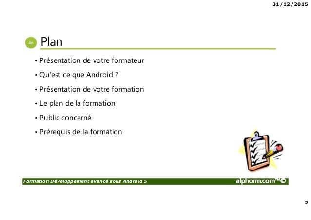 31/12/2015 2 Formation Développement avancé sous Android 5 alphorm.com™© Plan • Présentation de votre formateur • Qu'est c...