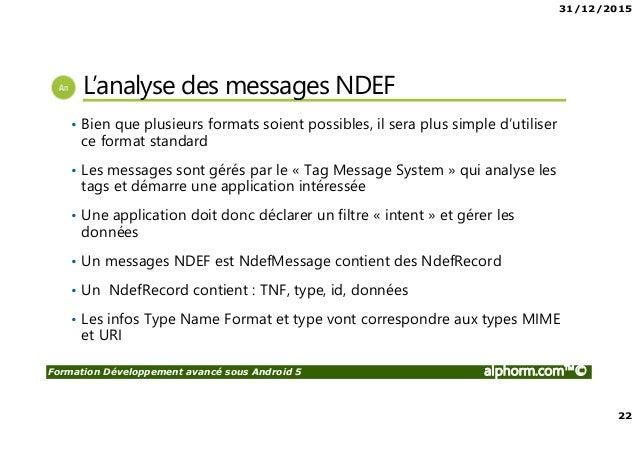 31/12/2015 22 Formation Développement avancé sous Android 5 alphorm.com™© L'analyse des messages NDEF • Bien que plusieurs...