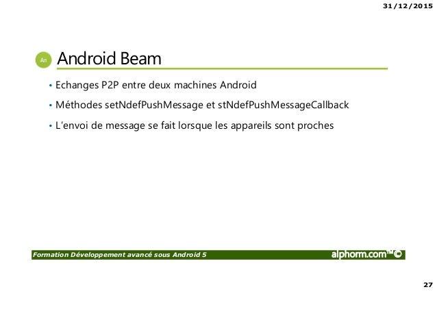 31/12/2015 27 Formation Développement avancé sous Android 5 alphorm.com™© Android Beam • Echanges P2P entre deux machines ...