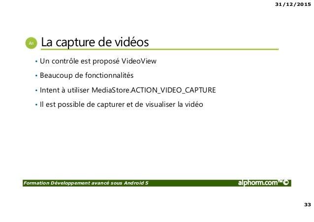 31/12/2015 33 Formation Développement avancé sous Android 5 alphorm.com™© La capture de vidéos • Un contrôle est proposé V...
