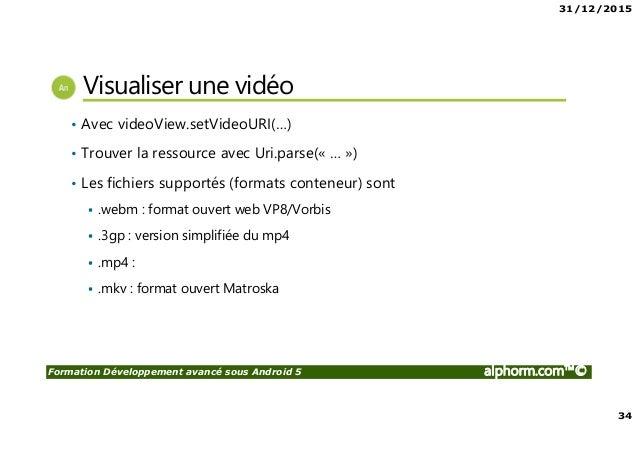 31/12/2015 34 Formation Développement avancé sous Android 5 alphorm.com™© Visualiser une vidéo • Avec videoView.setVideoUR...