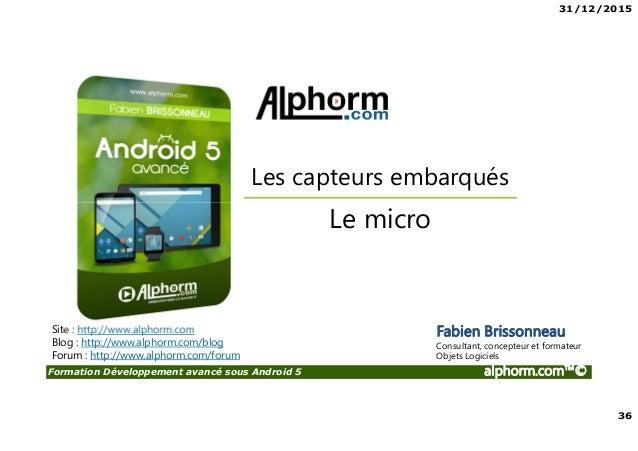 31/12/2015 36 Formation Développement avancé sous Android 5 alphorm.com™© Site : http://www.alphorm.com Blog : http://www....