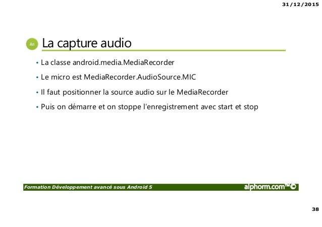 31/12/2015 38 Formation Développement avancé sous Android 5 alphorm.com™© La capture audio • La classe android.media.Media...