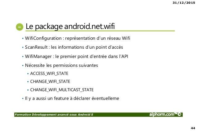 31/12/2015 44 Formation Développement avancé sous Android 5 alphorm.com™© Le package android.net.wifi • WifiConfiguration ...