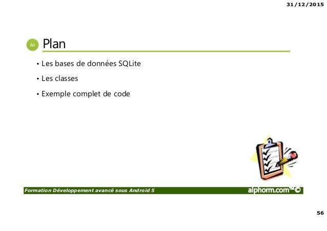 31/12/2015 56 Formation Développement avancé sous Android 5 alphorm.com™© Plan • Les bases de données SQLite • Les classes...
