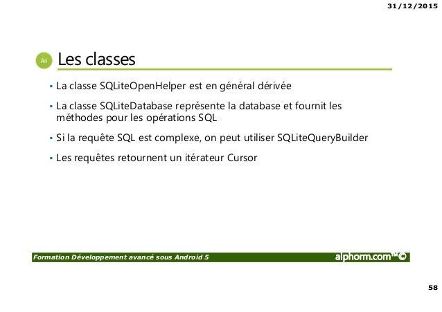 31/12/2015 58 Formation Développement avancé sous Android 5 alphorm.com™© Les classes • La classe SQLiteOpenHelper est en ...