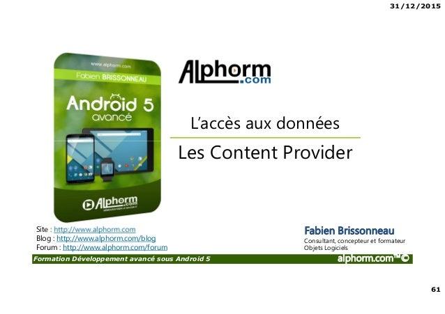 31/12/2015 61 Formation Développement avancé sous Android 5 alphorm.com™© Site : http://www.alphorm.com Blog : http://www....