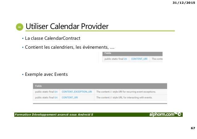 31/12/2015 67 Formation Développement avancé sous Android 5 alphorm.com™© Utiliser Calendar Provider • La classe CalendarC...