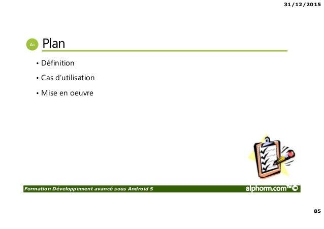 31/12/2015 85 Formation Développement avancé sous Android 5 alphorm.com™© Plan • Définition • Cas d'utilisation • Mise en ...