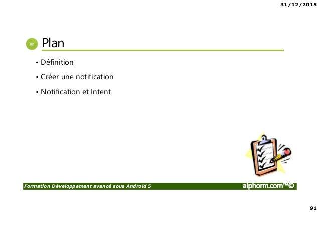 31/12/2015 91 Formation Développement avancé sous Android 5 alphorm.com™© Plan • Définition • Créer une notification • Not...