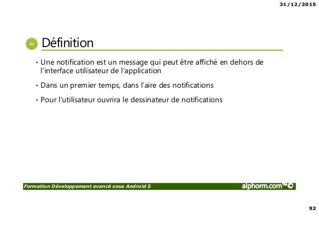 31/12/2015 92 Formation Développement avancé sous Android 5 alphorm.com™© Définition • Une notification est un message qui...