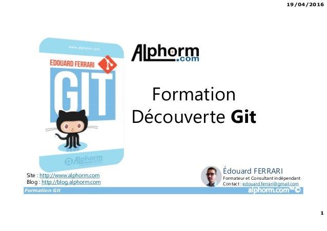 19/04/2016 1 Formation Git alphorm.com™© Formation Découverte Git Site : http://www.alphorm.com Blog : http://blog.alphorm...