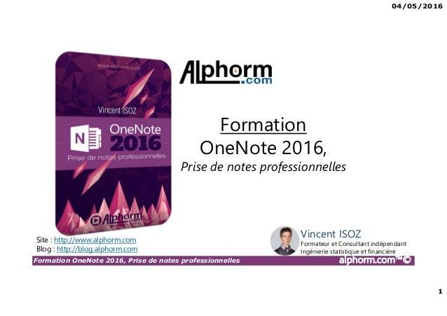 04/05/2016 1 Formation OneNote 2016, Prise de notes professionnelles alphorm.com™© Vincent ISOZ Formateur et Consultant in...