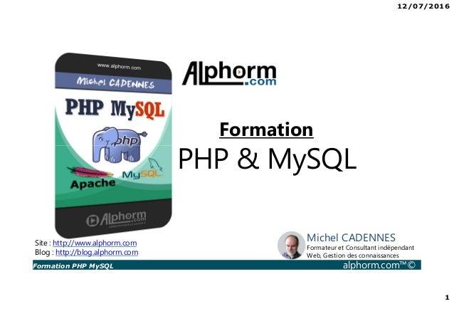 12/07/2016 1 Formation PHP MySQL alphorm.com™© Site : http://www.alphorm.com Blog : http://blog.alphorm.com Michel CADENNE...