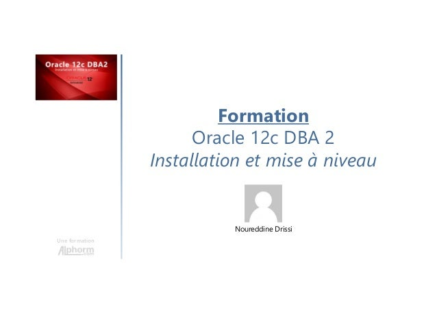 Formation Oracle 12c DBA 2 Installation et mise à niveau Une formation Noureddine Drissi