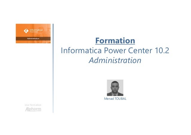 Formation Informatica Power Center 10.2 Administration Une formation Menad TOUBAL