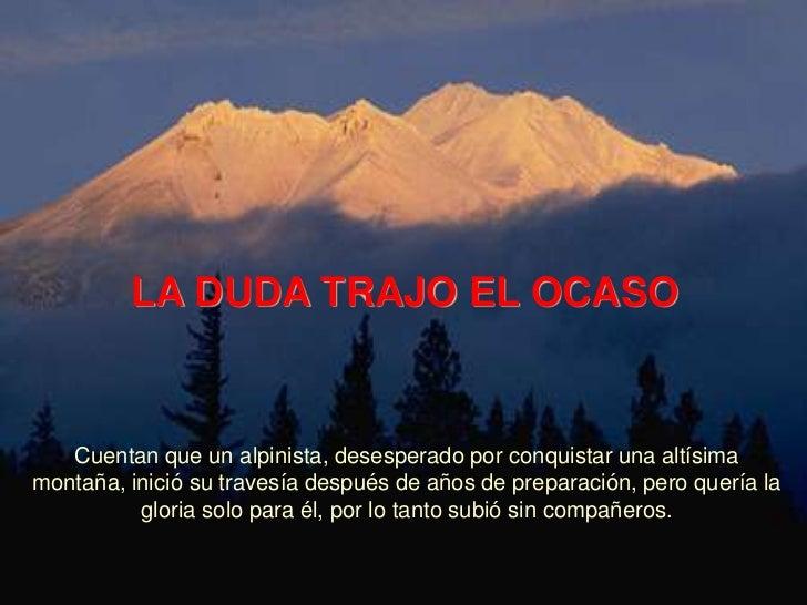 LA DUDA TRAJO EL OCASO   Cuentan que un alpinista, desesperado por conquistar una altísimamontaña, inició su travesía desp...