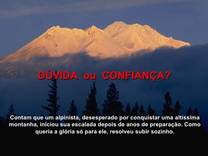 DÚVIDA  ou  CONFIANÇA? Contam que um alpinista, desesperado por conquistar uma altíssima montanha, iniciou sua escalada de...