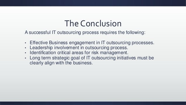 The Conclusion A successful IT outsourcing process requires the following: • Effective Business engagement in IT outsourci...