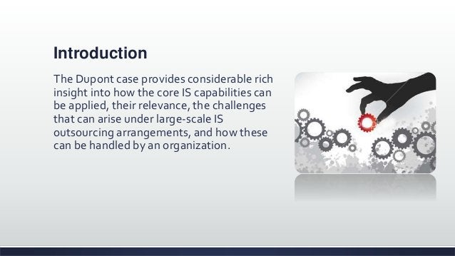 Introduction The Dupont case provides considerable rich insight into how the core IS capabilities can be applied, their re...