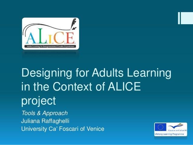 Designing for Adults Learningin the Context of ALICEprojectTools & ApproachJuliana RaffaghelliUniversity Ca' Foscari of Ve...