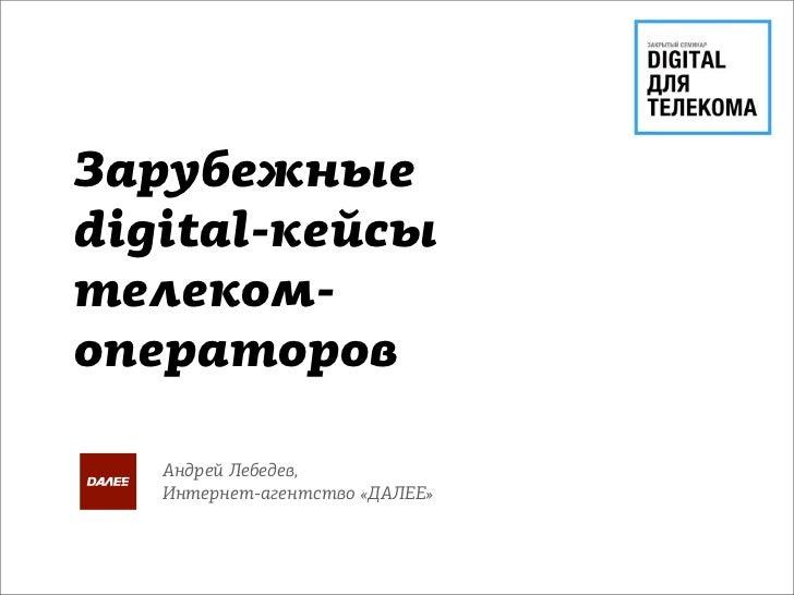 Зарубежныеdigital-кейсытелеком-операторов   Андрей Лебедев,   Интернет-агентство «ДАЛЕЕ»
