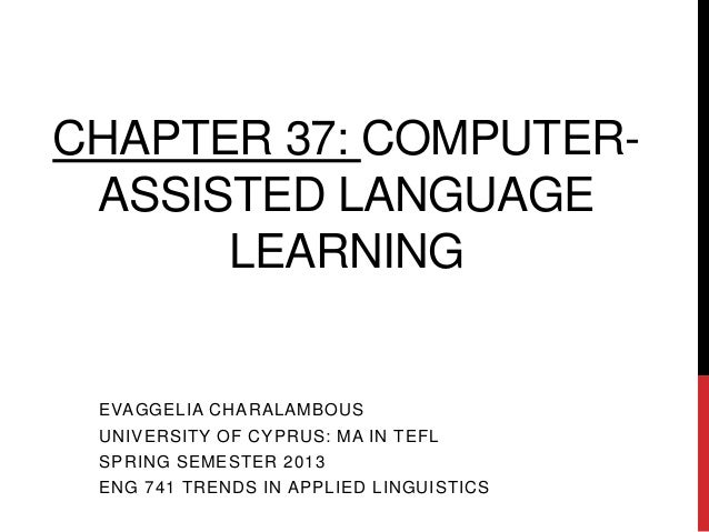 CHAPTER 37: COMPUTER- ASSISTED LANGUAGE      LEARNING EVAGGELIA CHARALAMBOUS UNIVERSITY OF CYPRUS: MA IN TEFL SPRING SEMES...