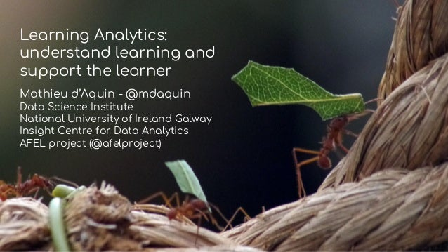 Learning Analytics: understand learning and support the learner Mathieu d'Aquin - @mdaquin Data Science Institute National...